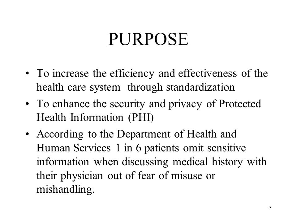 3 PURPOSE To increase the efficiency and effectiveness of the health care system through standardization To enhance the security and privacy of Protected Health Information (PHI) According to the Department of Health and Human Services 1 in 6 patients omit sensitive information when discussing medical history with their physician out of fear of misuse or mishandling.