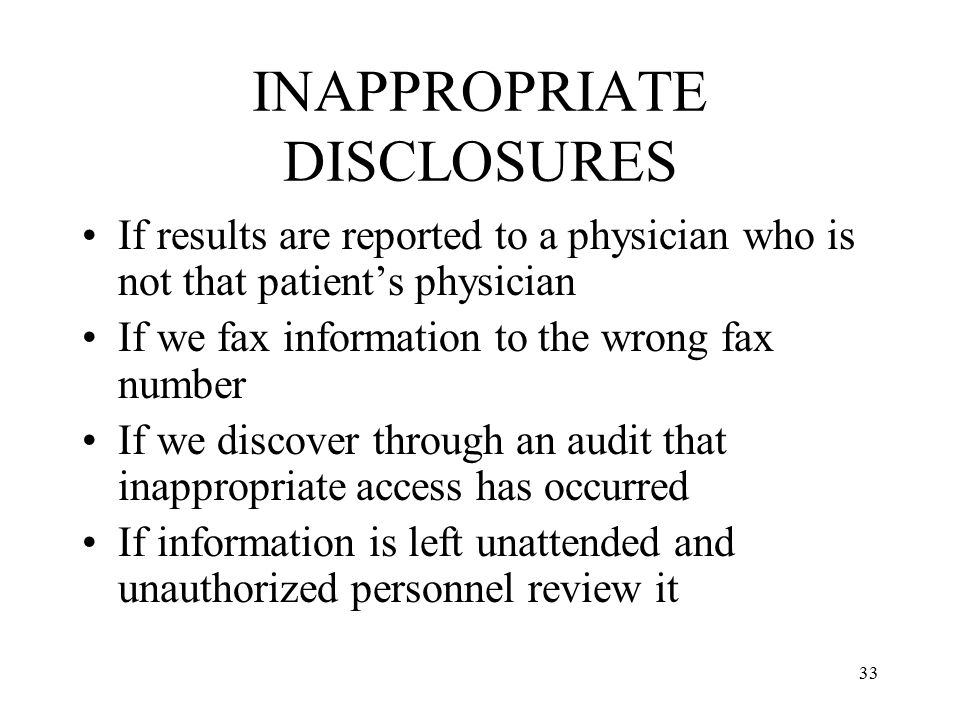 33 INAPPROPRIATE DISCLOSURES If results are reported to a physician who is not that patient's physician If we fax information to the wrong fax number If we discover through an audit that inappropriate access has occurred If information is left unattended and unauthorized personnel review it
