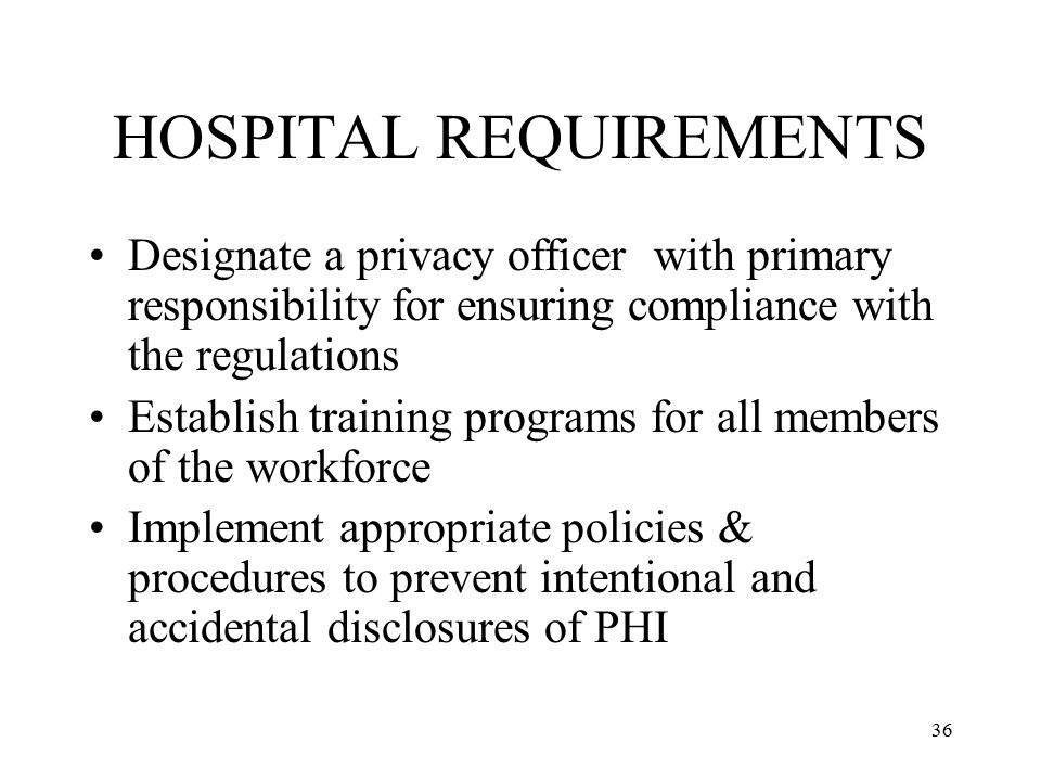 36 HOSPITAL REQUIREMENTS Designate a privacy officer with primary responsibility for ensuring compliance with the regulations Establish training programs for all members of the workforce Implement appropriate policies & procedures to prevent intentional and accidental disclosures of PHI