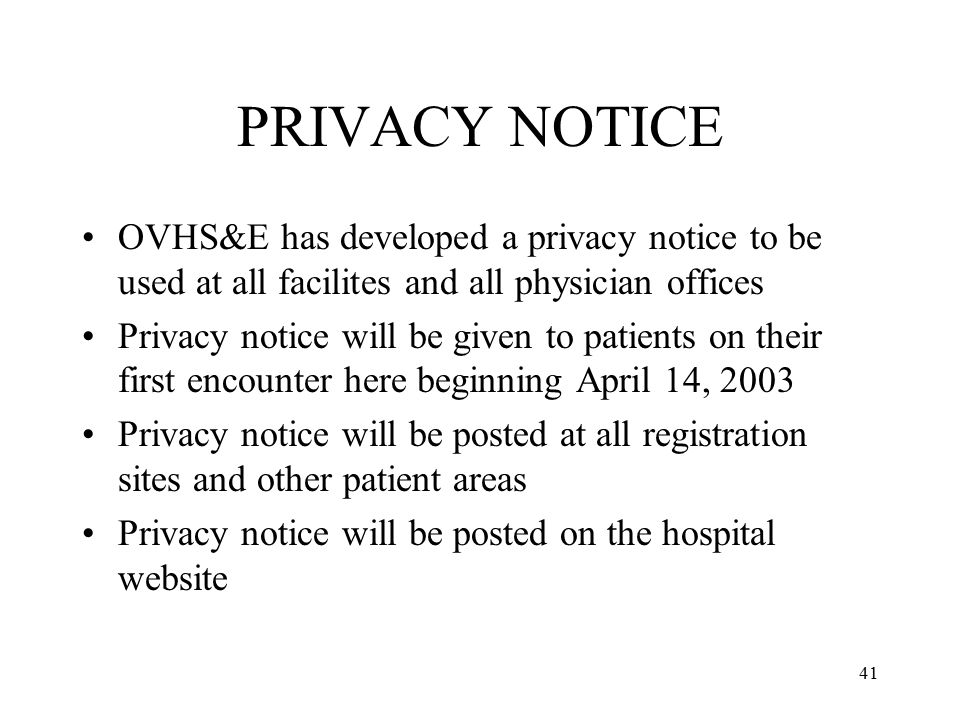 41 PRIVACY NOTICE OVHS&E has developed a privacy notice to be used at all facilites and all physician offices Privacy notice will be given to patients on their first encounter here beginning April 14, 2003 Privacy notice will be posted at all registration sites and other patient areas Privacy notice will be posted on the hospital website