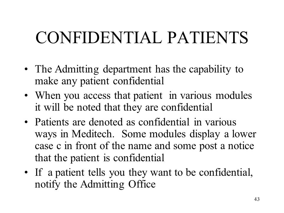 43 CONFIDENTIAL PATIENTS The Admitting department has the capability to make any patient confidential When you access that patient in various modules it will be noted that they are confidential Patients are denoted as confidential in various ways in Meditech.