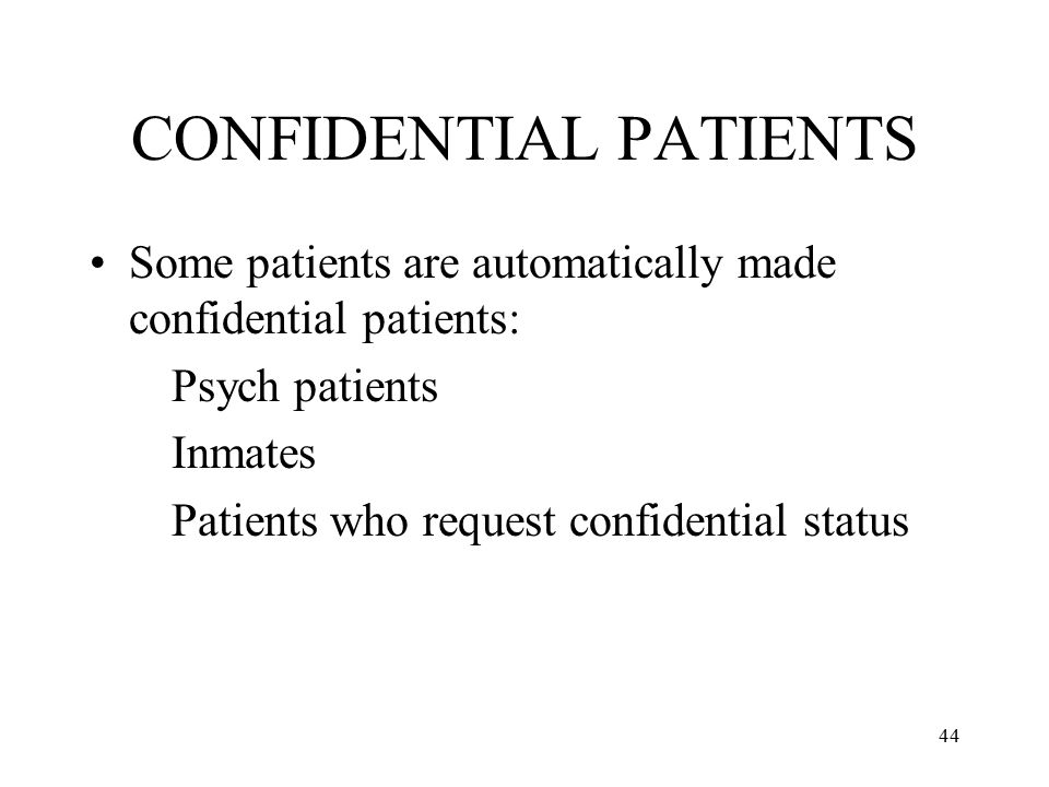 44 CONFIDENTIAL PATIENTS Some patients are automatically made confidential patients: Psych patients Inmates Patients who request confidential status