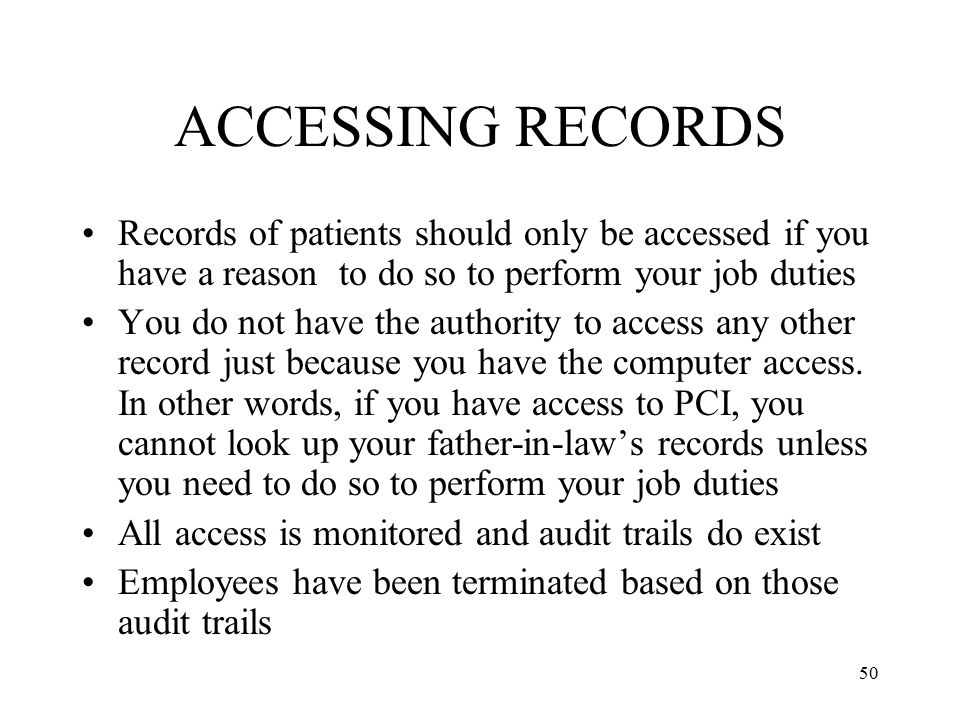 50 ACCESSING RECORDS Records of patients should only be accessed if you have a reason to do so to perform your job duties You do not have the authority to access any other record just because you have the computer access.