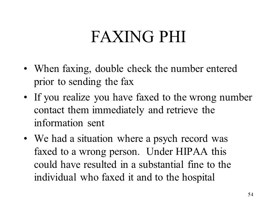 54 FAXING PHI When faxing, double check the number entered prior to sending the fax If you realize you have faxed to the wrong number contact them immediately and retrieve the information sent We had a situation where a psych record was faxed to a wrong person.