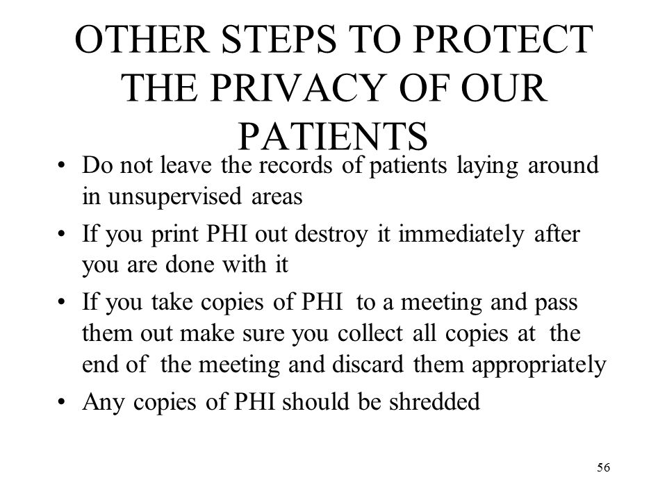 56 OTHER STEPS TO PROTECT THE PRIVACY OF OUR PATIENTS Do not leave the records of patients laying around in unsupervised areas If you print PHI out destroy it immediately after you are done with it If you take copies of PHI to a meeting and pass them out make sure you collect all copies at the end of the meeting and discard them appropriately Any copies of PHI should be shredded
