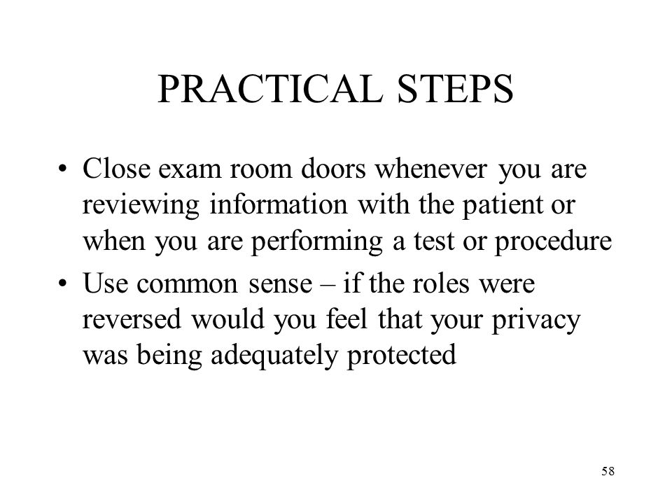 58 PRACTICAL STEPS Close exam room doors whenever you are reviewing information with the patient or when you are performing a test or procedure Use common sense – if the roles were reversed would you feel that your privacy was being adequately protected