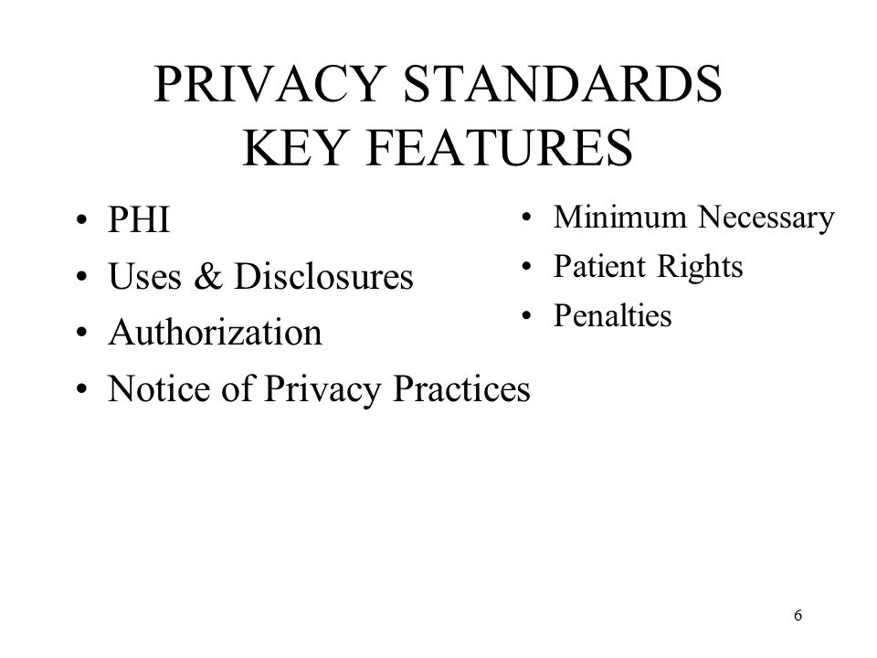 6 PRIVACY STANDARDS KEY FEATURES PHI Uses & Disclosures Authorization Notice of Privacy Practices Minimum Necessary Patient Rights Penalties