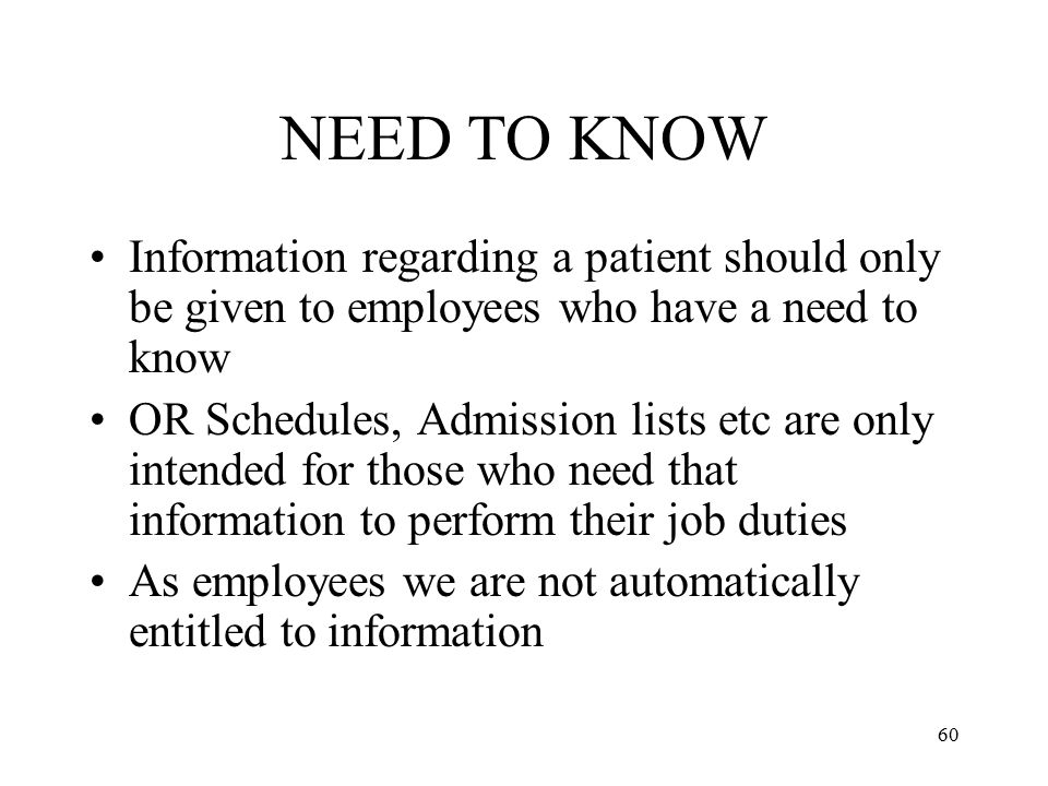 60 NEED TO KNOW Information regarding a patient should only be given to employees who have a need to know OR Schedules, Admission lists etc are only intended for those who need that information to perform their job duties As employees we are not automatically entitled to information
