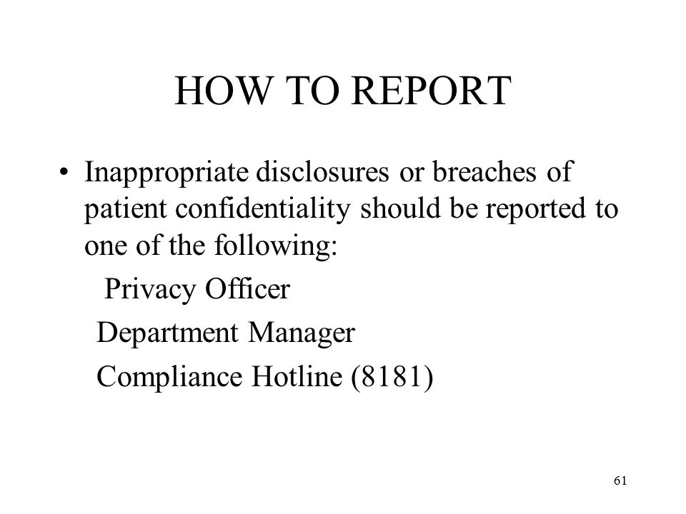 61 HOW TO REPORT Inappropriate disclosures or breaches of patient confidentiality should be reported to one of the following: Privacy Officer Department Manager Compliance Hotline (8181)