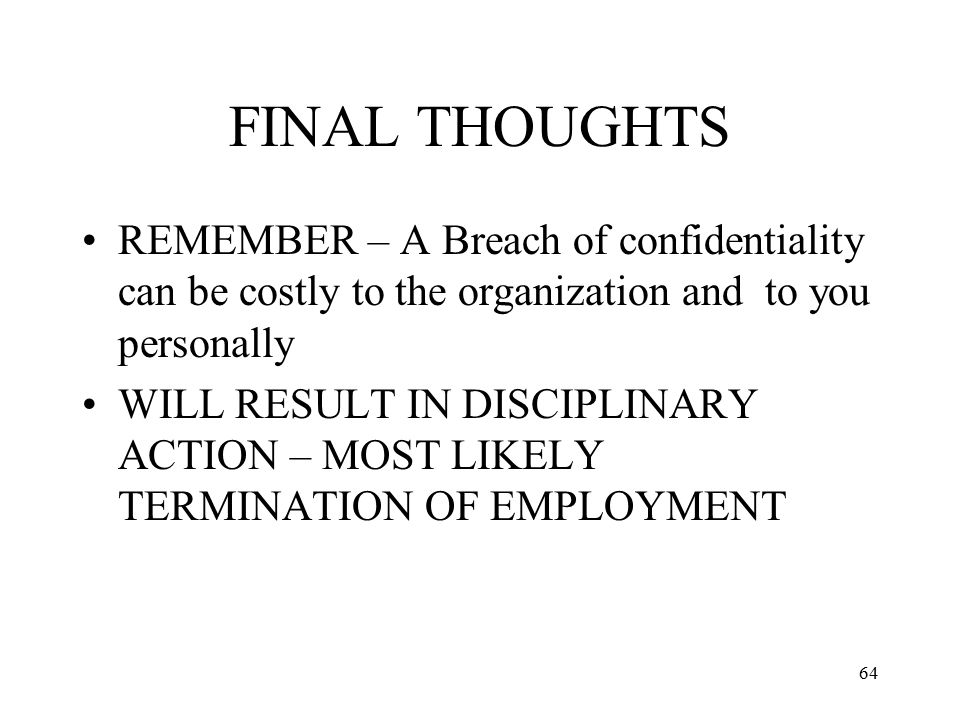 64 FINAL THOUGHTS REMEMBER – A Breach of confidentiality can be costly to the organization and to you personally WILL RESULT IN DISCIPLINARY ACTION – MOST LIKELY TERMINATION OF EMPLOYMENT