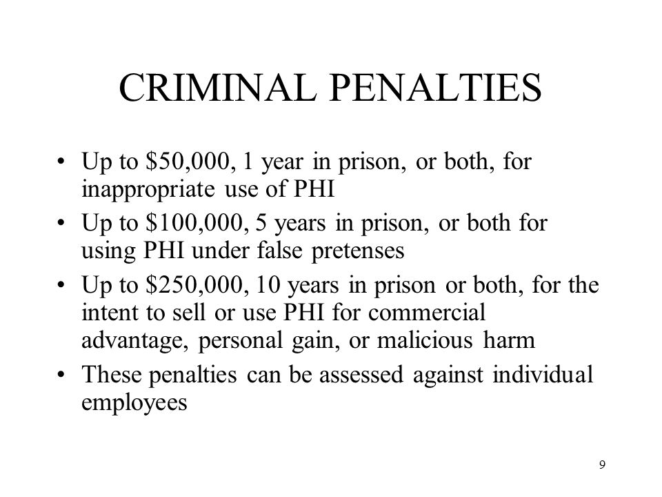9 CRIMINAL PENALTIES Up to $50,000, 1 year in prison, or both, for inappropriate use of PHI Up to $100,000, 5 years in prison, or both for using PHI under false pretenses Up to $250,000, 10 years in prison or both, for the intent to sell or use PHI for commercial advantage, personal gain, or malicious harm These penalties can be assessed against individual employees