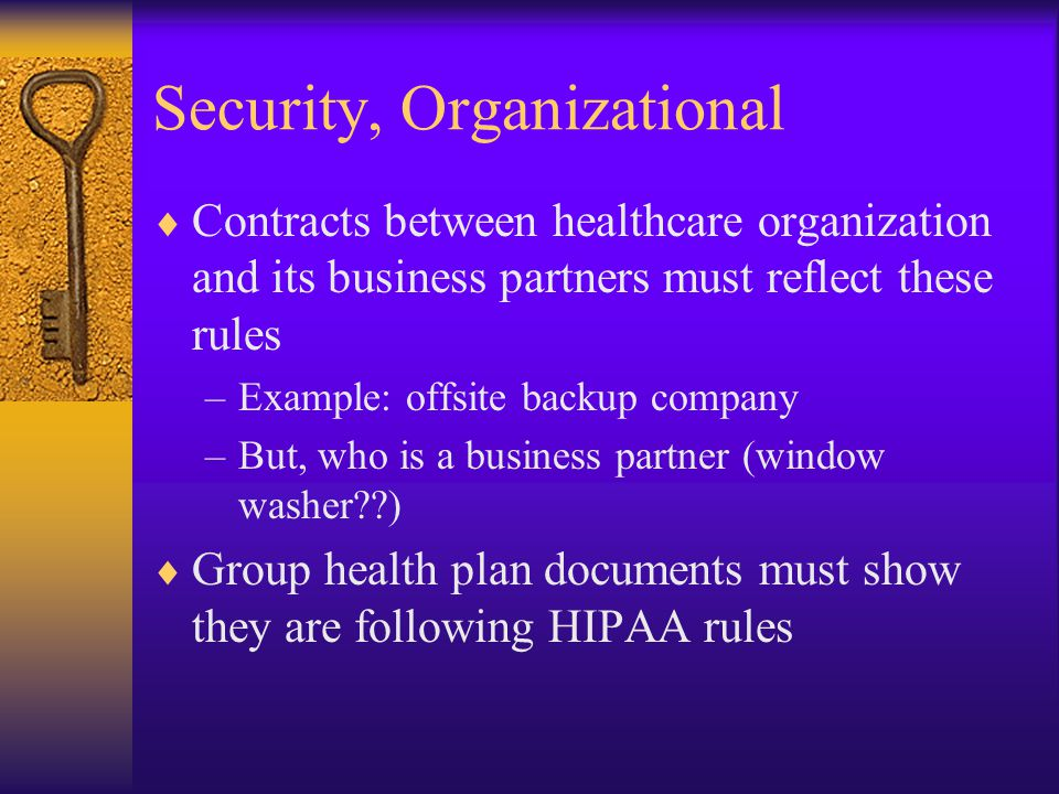 Security, Organizational  Contracts between healthcare organization and its business partners must reflect these rules –Example: offsite backup company –But, who is a business partner (window washer )  Group health plan documents must show they are following HIPAA rules