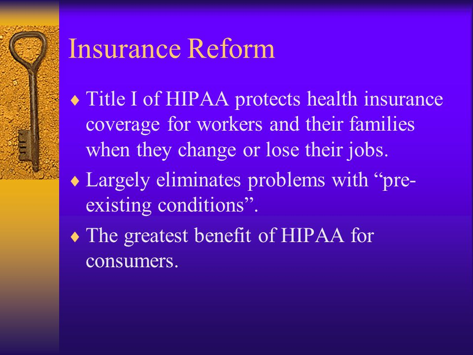 Insurance Reform  Title I of HIPAA protects health insurance coverage for workers and their families when they change or lose their jobs.