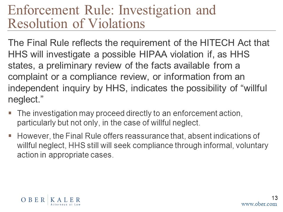 www.ober.com The Final Rule reflects the requirement of the HITECH Act that HHS will investigate a possible HIPAA violation if, as HHS states, a preliminary review of the facts available from a complaint or a compliance review, or information from an independent inquiry by HHS, indicates the possibility of willful neglect.  The investigation may proceed directly to an enforcement action, particularly but not only, in the case of willful neglect.