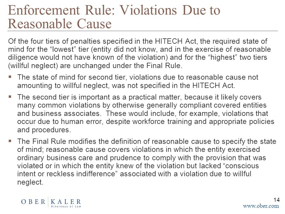 www.ober.com Of the four tiers of penalties specified in the HITECH Act, the required state of mind for the lowest tier (entity did not know, and in the exercise of reasonable diligence would not have known of the violation) and for the highest two tiers (willful neglect) are unchanged under the Final Rule.