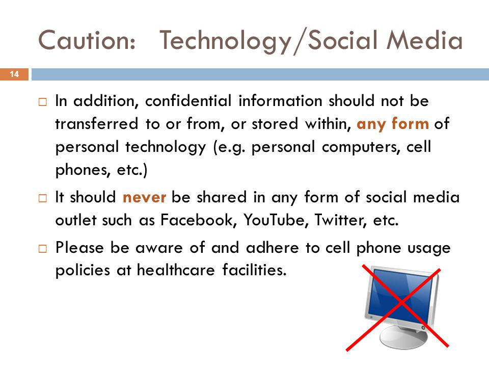 Caution: Technology/Social Media  In addition, confidential information should not be transferred to or from, or stored within, any form of personal technology (e.g.