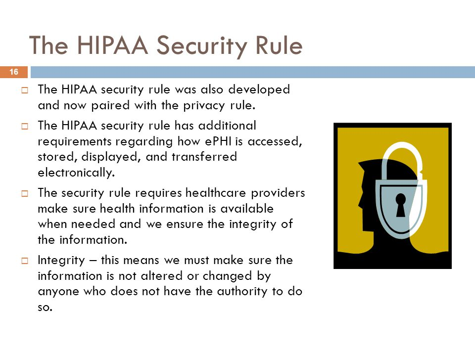 The HIPAA Security Rule  The HIPAA security rule was also developed and now paired with the privacy rule.