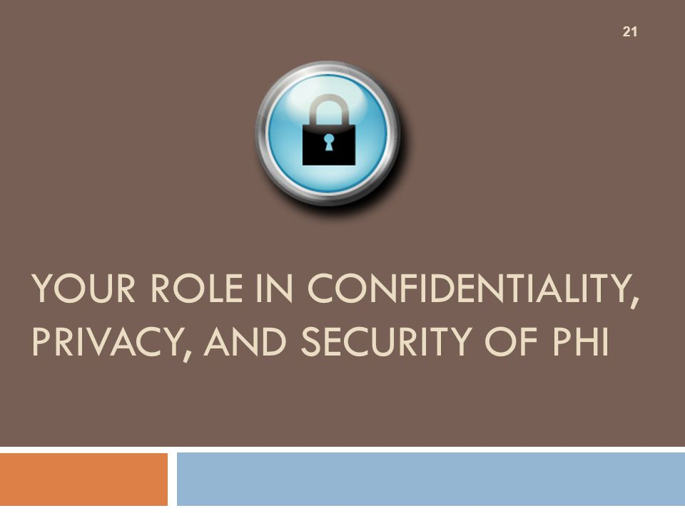 YOUR ROLE IN CONFIDENTIALITY, PRIVACY, AND SECURITY OF PHI 21