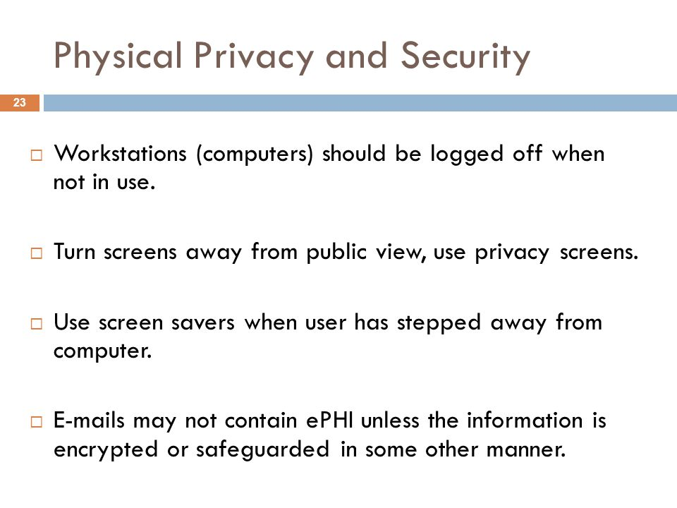 Physical Privacy and Security  Workstations (computers) should be logged off when not in use.
