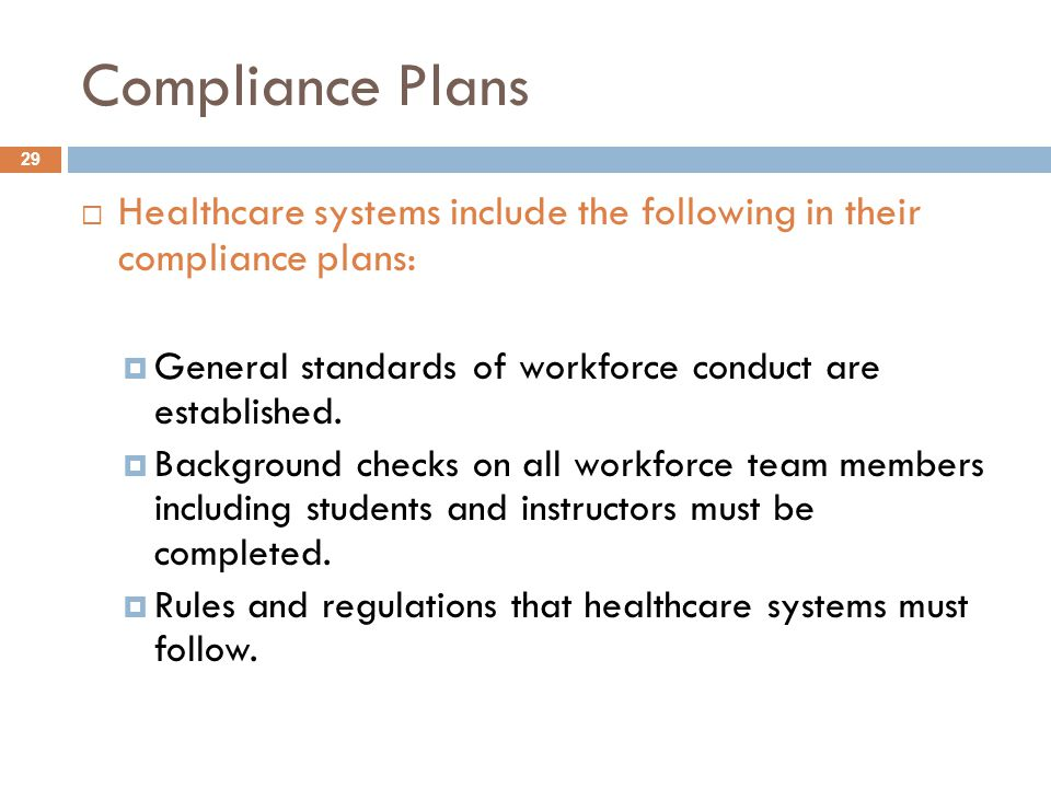 Compliance Plans  Healthcare systems include the following in their compliance plans:  General standards of workforce conduct are established.