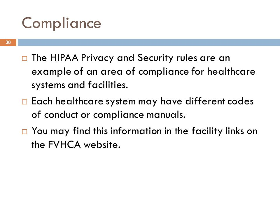 Compliance  The HIPAA Privacy and Security rules are an example of an area of compliance for healthcare systems and facilities.