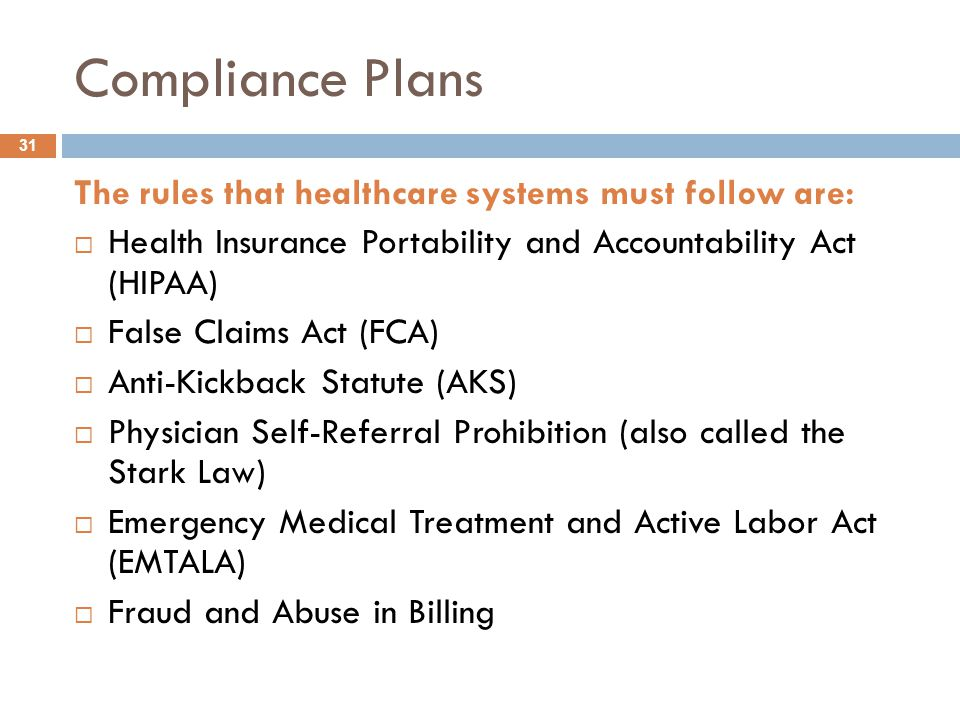 Compliance Plans The rules that healthcare systems must follow are:  Health Insurance Portability and Accountability Act (HIPAA)  False Claims Act (FCA)  Anti-Kickback Statute (AKS)  Physician Self-Referral Prohibition (also called the Stark Law)  Emergency Medical Treatment and Active Labor Act (EMTALA)  Fraud and Abuse in Billing 31