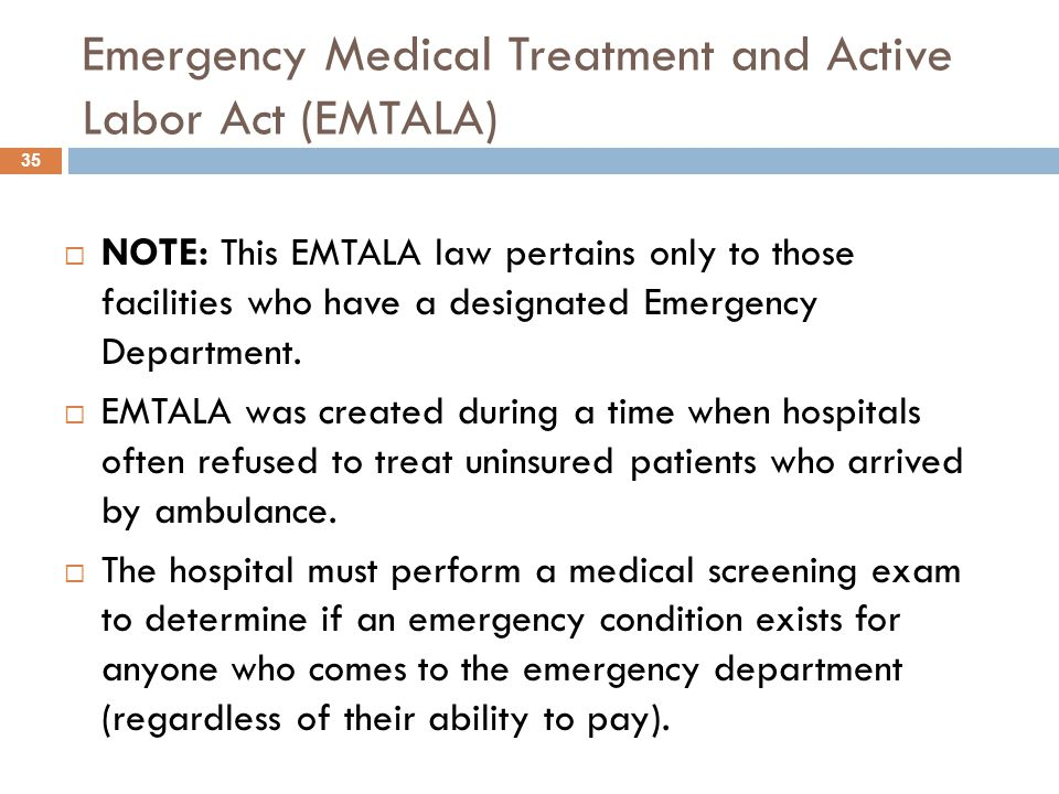 Emergency Medical Treatment and Active Labor Act (EMTALA)  NOTE: This EMTALA law pertains only to those facilities who have a designated Emergency Department.