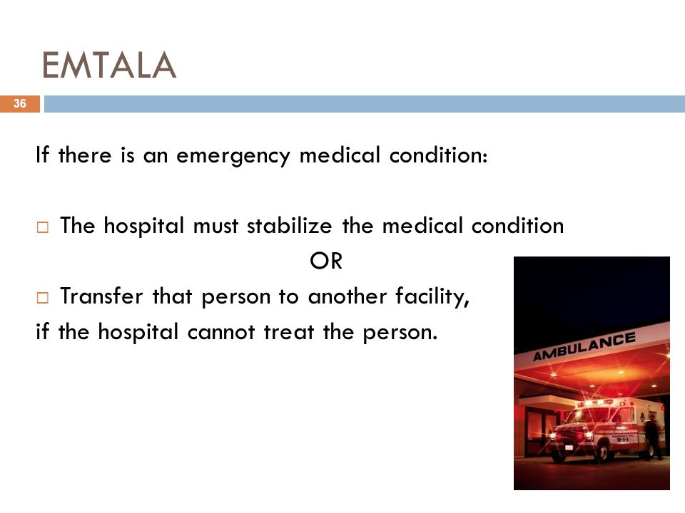 EMTALA If there is an emergency medical condition:  The hospital must stabilize the medical condition OR  Transfer that person to another facility, if the hospital cannot treat the person.