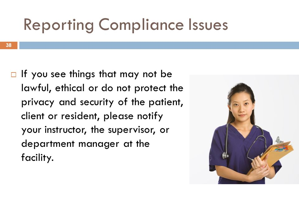 Reporting Compliance Issues  If you see things that may not be lawful, ethical or do not protect the privacy and security of the patient, client or resident, please notify your instructor, the supervisor, or department manager at the facility.