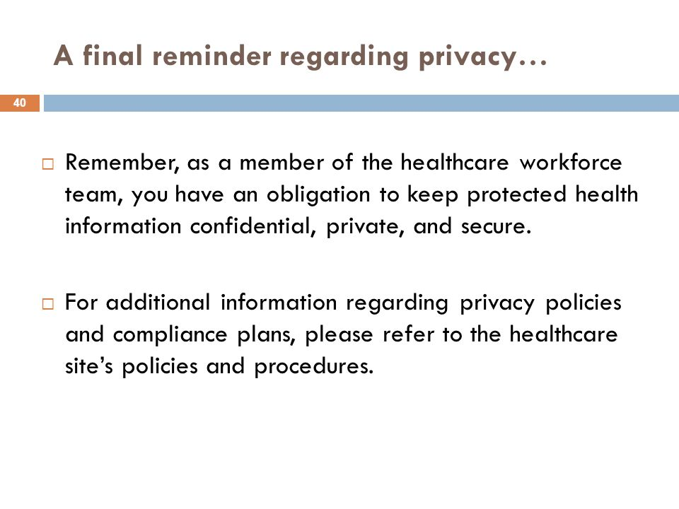 A final reminder regarding privacy…  Remember, as a member of the healthcare workforce team, you have an obligation to keep protected health information confidential, private, and secure.