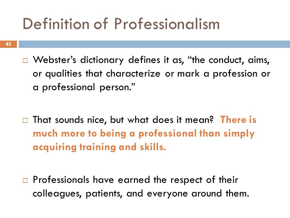 Definition of Professionalism  Webster's dictionary defines it as, the conduct, aims, or qualities that characterize or mark a profession or a professional person.  That sounds nice, but what does it mean.