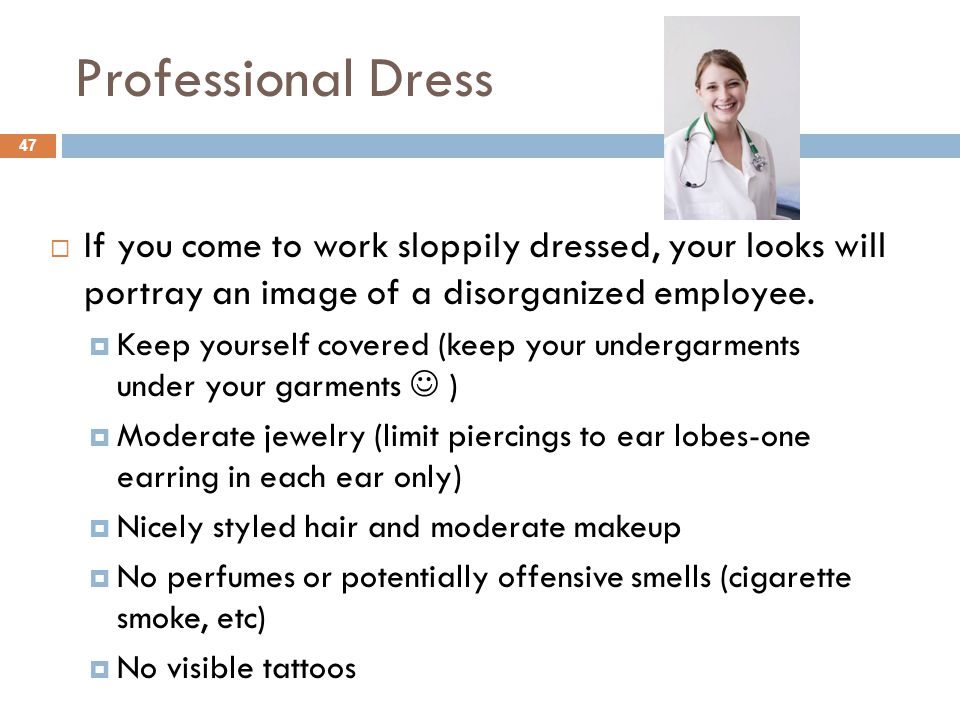 Professional Dress 47  If you come to work sloppily dressed, your looks will portray an image of a disorganized employee.
