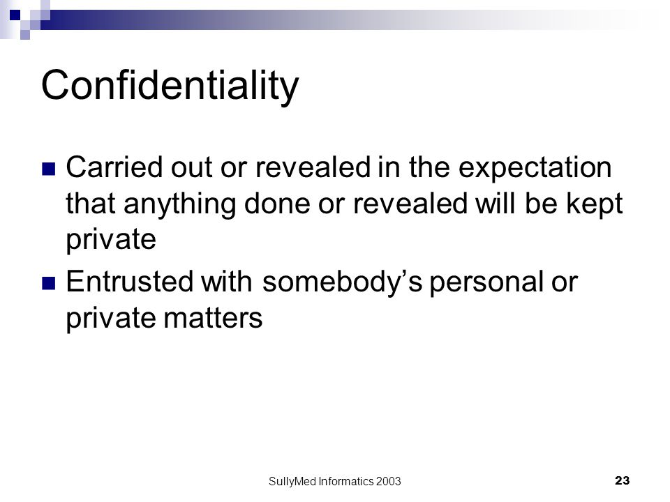 SullyMed Informatics 2003 23 Confidentiality Carried out or revealed in the expectation that anything done or revealed will be kept private Entrusted