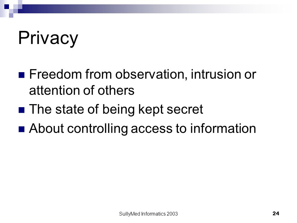 SullyMed Informatics 2003 24 Privacy Freedom from observation, intrusion or attention of others The state of being kept secret About controlling access to information