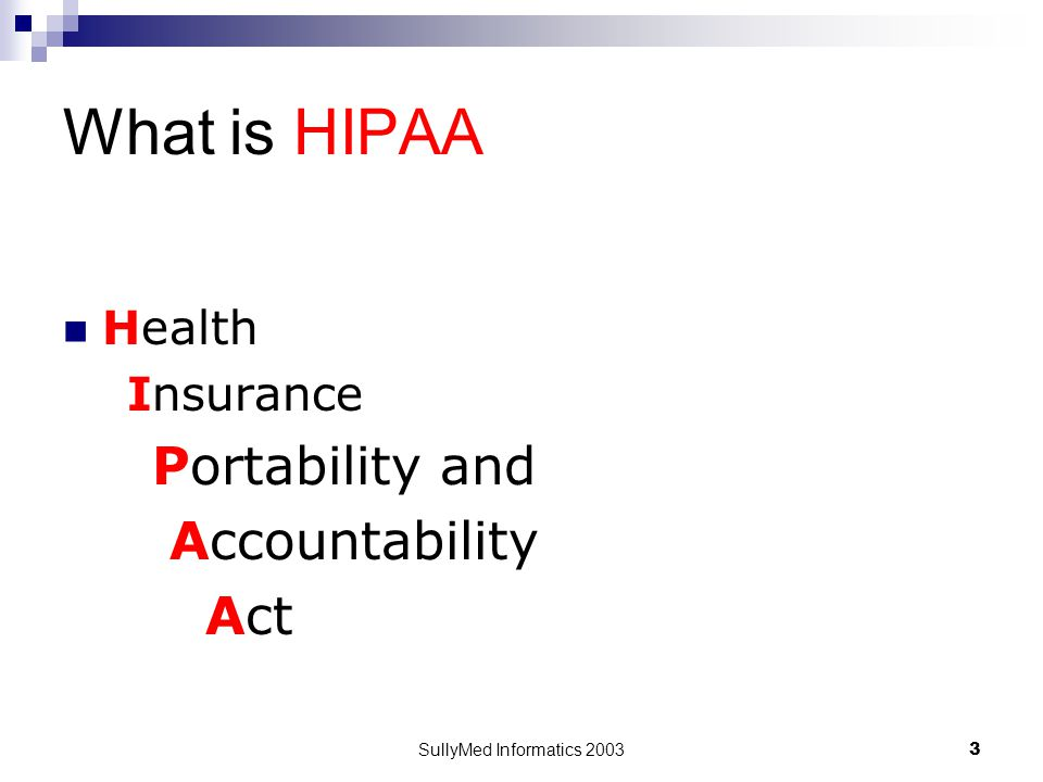 SullyMed Informatics 2003 3 What is HIPAA Health Insurance Portability and Accountability Act