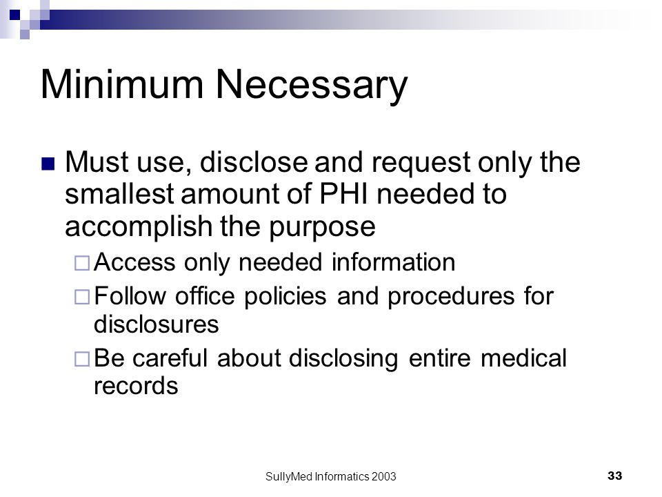 SullyMed Informatics 2003 33 Minimum Necessary Must use, disclose and request only the smallest amount of PHI needed to accomplish the purpose  Acces
