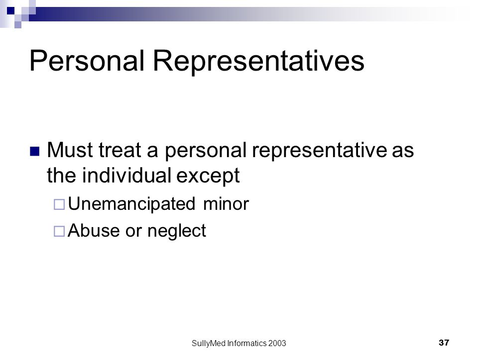 SullyMed Informatics 2003 37 Personal Representatives Must treat a personal representative as the individual except  Unemancipated minor  Abuse or neglect