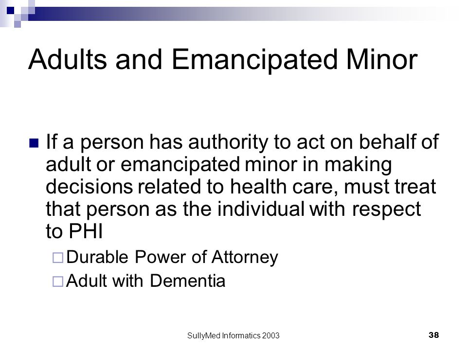 SullyMed Informatics 2003 38 Adults and Emancipated Minor If a person has authority to act on behalf of adult or emancipated minor in making decisions related to health care, must treat that person as the individual with respect to PHI  Durable Power of Attorney  Adult with Dementia