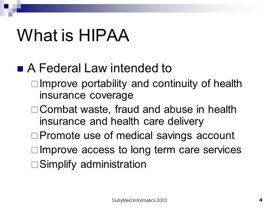 SullyMed Informatics 2003 4 What is HIPAA A Federal Law intended to  Improve portability and continuity of health insurance coverage  Combat waste, fraud and abuse in health insurance and health care delivery  Promote use of medical savings account  Improve access to long term care services  Simplify administration