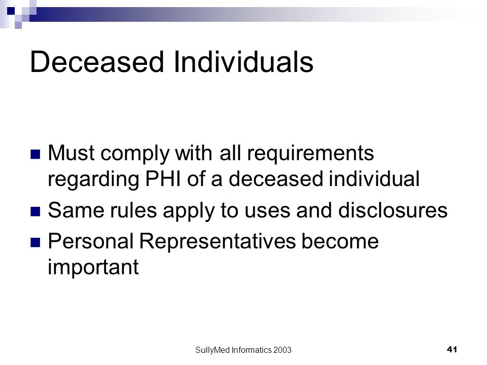 SullyMed Informatics 2003 41 Deceased Individuals Must comply with all requirements regarding PHI of a deceased individual Same rules apply to uses an