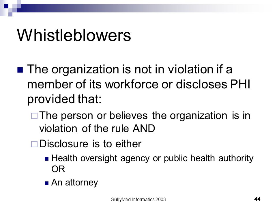 SullyMed Informatics 2003 44 Whistleblowers The organization is not in violation if a member of its workforce or discloses PHI provided that:  The person or believes the organization is in violation of the rule AND  Disclosure is to either Health oversight agency or public health authority OR An attorney