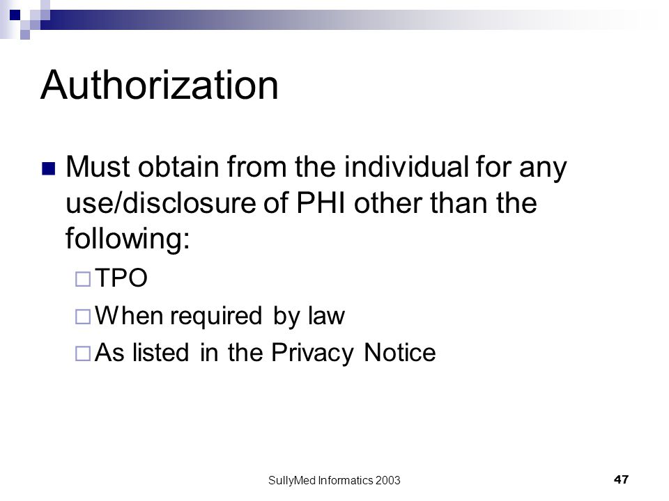 SullyMed Informatics 2003 47 Authorization Must obtain from the individual for any use/disclosure of PHI other than the following:  TPO  When required by law  As listed in the Privacy Notice