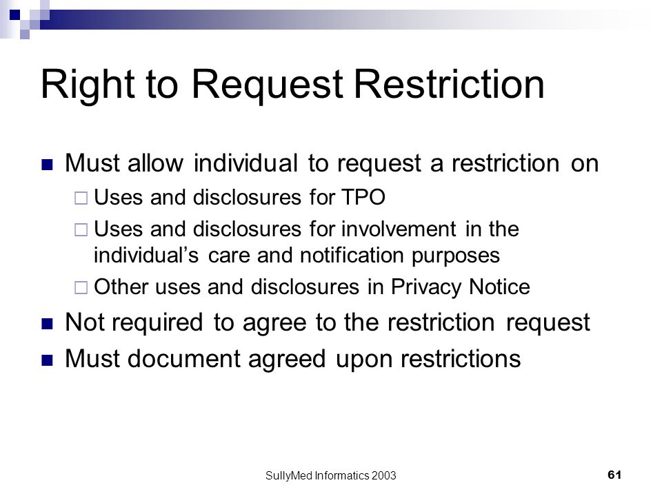 SullyMed Informatics 2003 61 Right to Request Restriction Must allow individual to request a restriction on  Uses and disclosures for TPO  Uses and