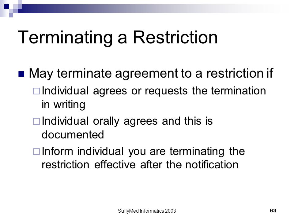 SullyMed Informatics 2003 63 Terminating a Restriction May terminate agreement to a restriction if  Individual agrees or requests the termination in