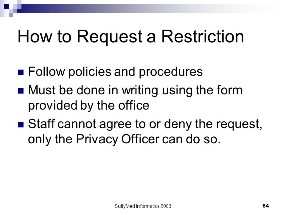 SullyMed Informatics 2003 64 How to Request a Restriction Follow policies and procedures Must be done in writing using the form provided by the office