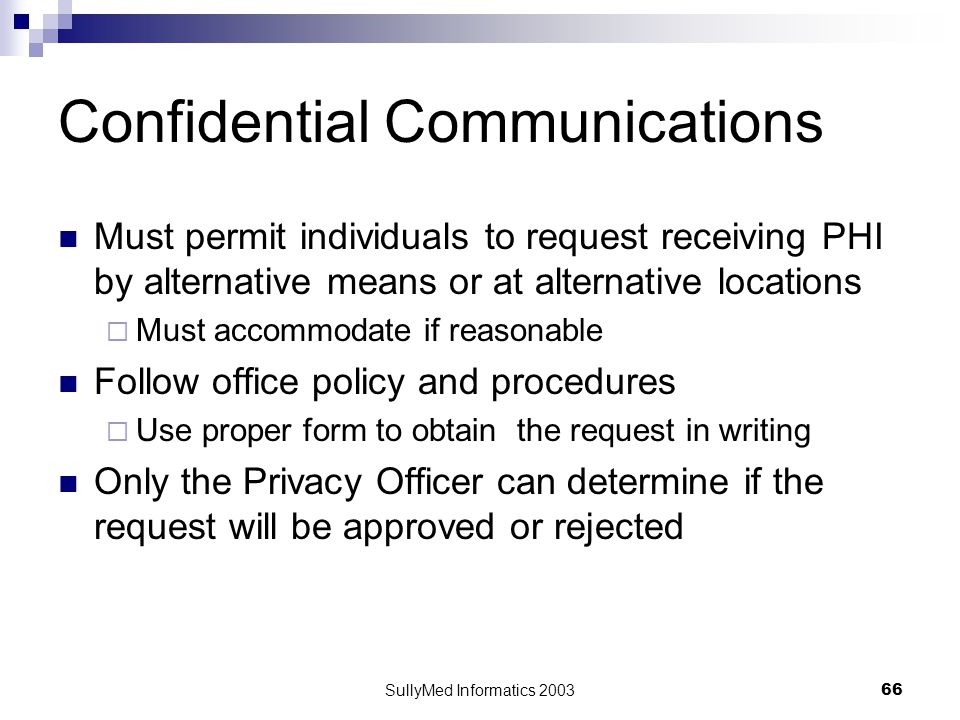 SullyMed Informatics 2003 66 Confidential Communications Must permit individuals to request receiving PHI by alternative means or at alternative locations  Must accommodate if reasonable Follow office policy and procedures  Use proper form to obtain the request in writing Only the Privacy Officer can determine if the request will be approved or rejected