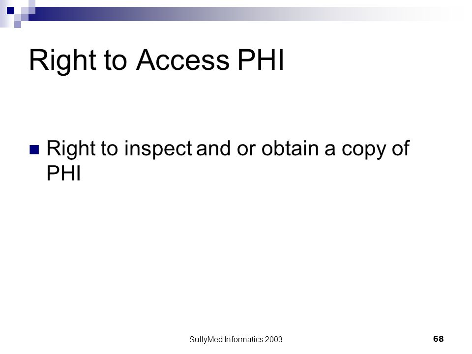 SullyMed Informatics 2003 68 Right to Access PHI Right to inspect and or obtain a copy of PHI