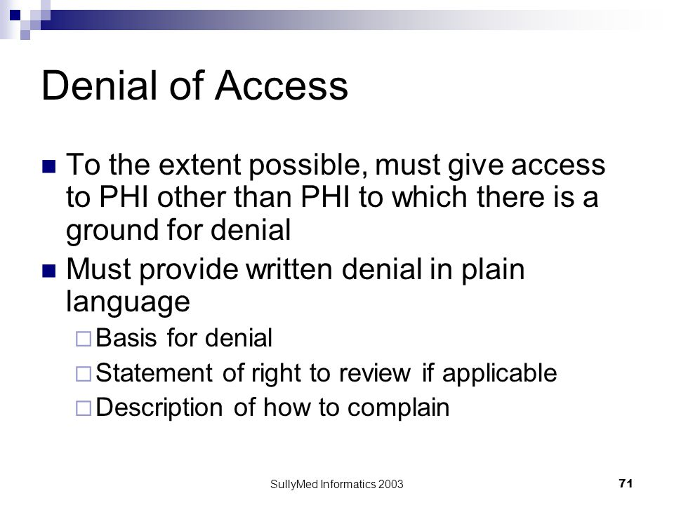 SullyMed Informatics 2003 71 Denial of Access To the extent possible, must give access to PHI other than PHI to which there is a ground for denial Must provide written denial in plain language  Basis for denial  Statement of right to review if applicable  Description of how to complain
