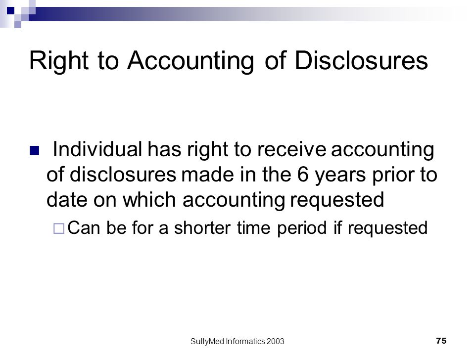 SullyMed Informatics 2003 75 Right to Accounting of Disclosures Individual has right to receive accounting of disclosures made in the 6 years prior to date on which accounting requested  Can be for a shorter time period if requested
