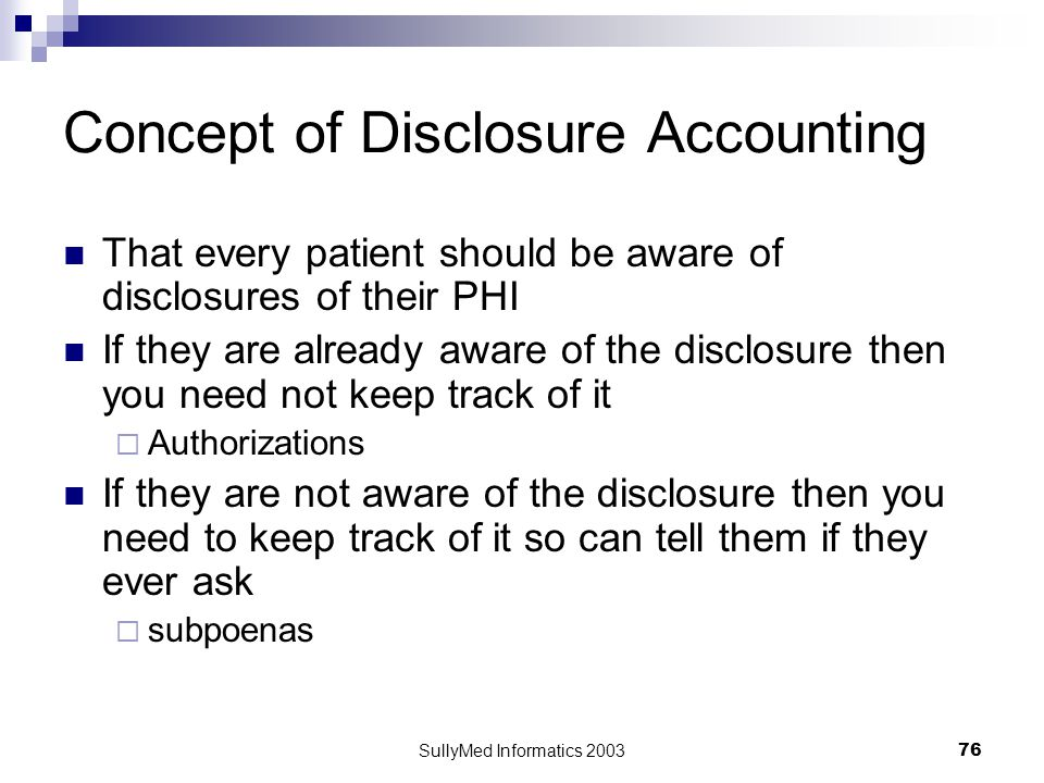 SullyMed Informatics 2003 76 Concept of Disclosure Accounting That every patient should be aware of disclosures of their PHI If they are already aware